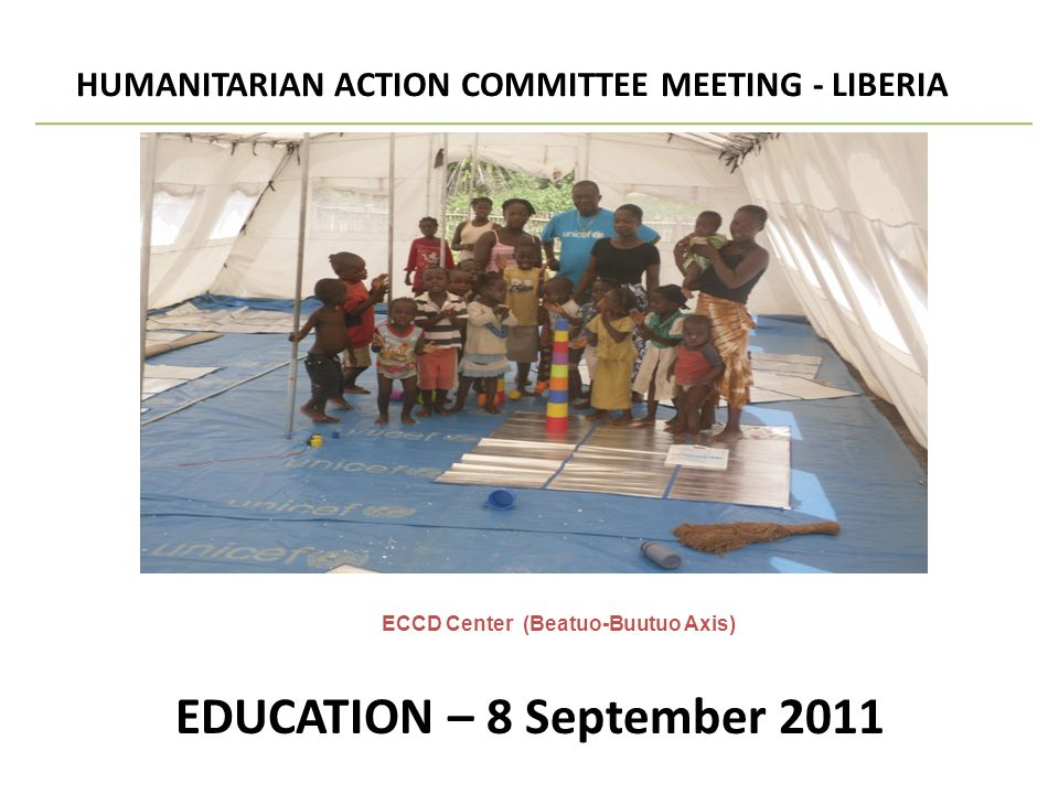 EDUCATION – 8 September 2011 HUMANITARIAN ACTION COMMITTEE MEETING - LIBERIA SECTORAL UPDATE ECCD Center (Beatuo-Buutuo Axis)