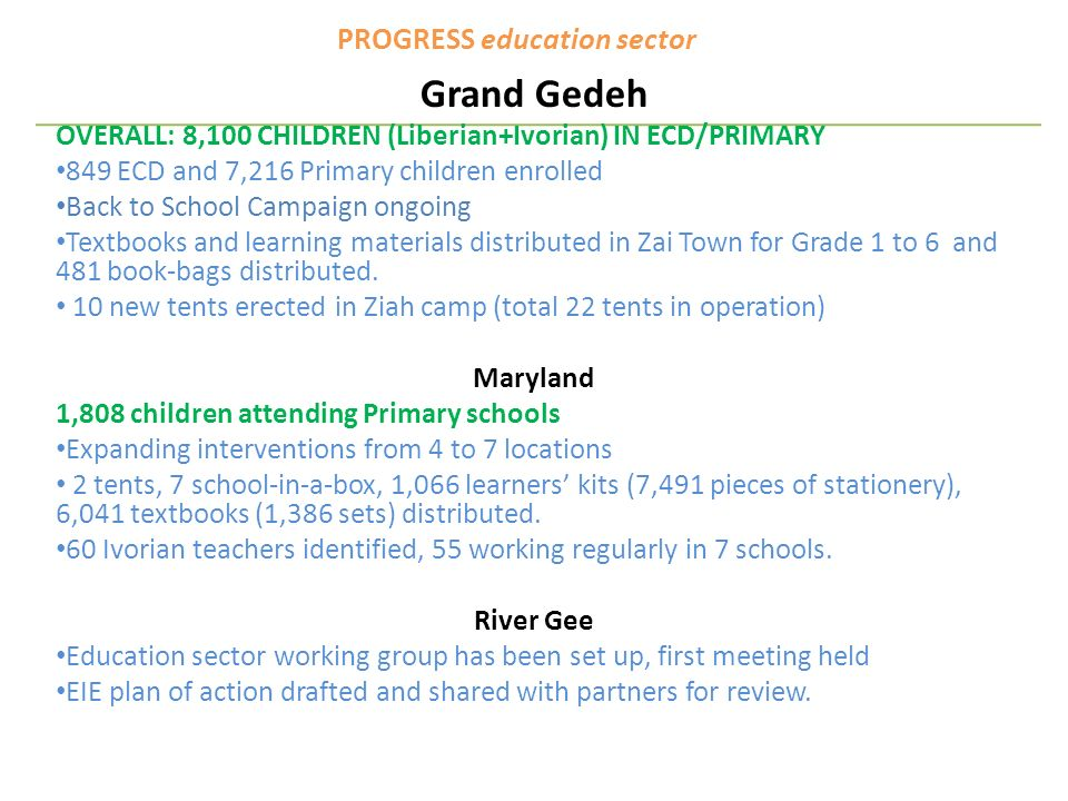 PROGRESS education sector Grand Gedeh OVERALL: 8,100 CHILDREN (Liberian+Ivorian) IN ECD/PRIMARY 849 ECD and 7,216 Primary children enrolled Back to School Campaign ongoing Textbooks and learning materials distributed in Zai Town for Grade 1 to 6 and 481 book-bags distributed.