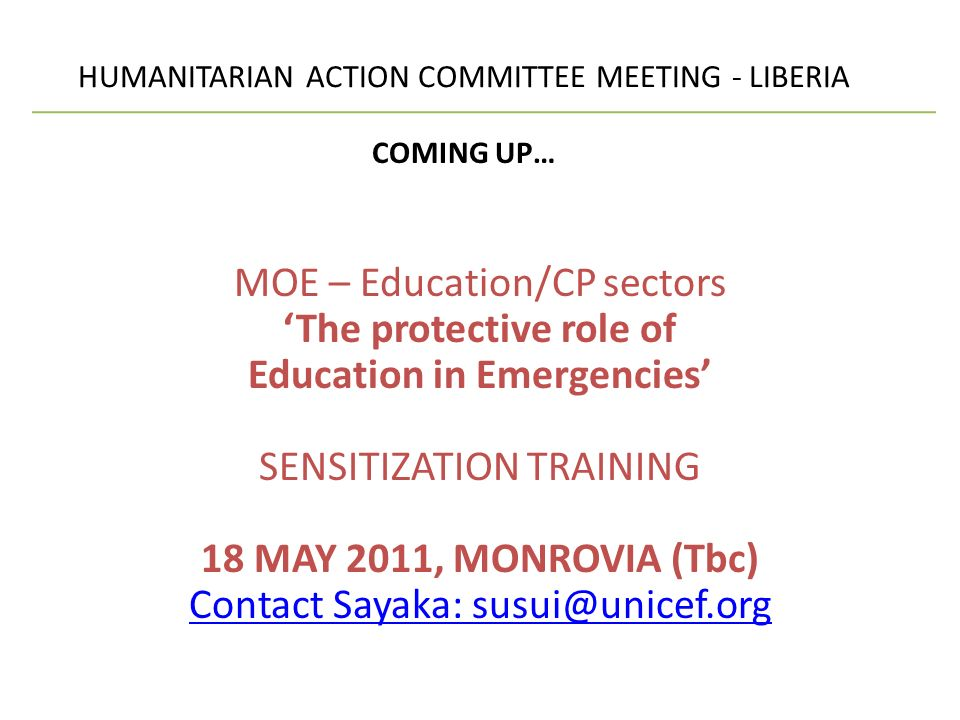 HUMANITARIAN ACTION COMMITTEE MEETING - LIBERIA COMING UP… MOE – Education/CP sectors The protective role of Education in Emergencies SENSITIZATION TRAINING 18 MAY 2011, MONROVIA (Tbc) Contact Sayaka: