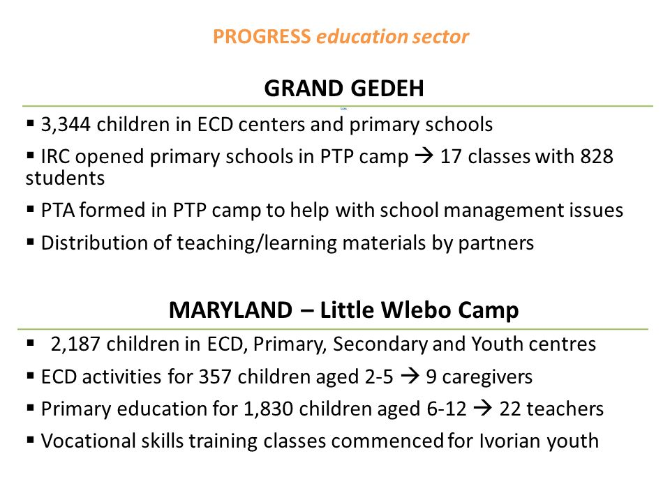 PROGRESS education sector GRAND GEDEH 3,344 3,344 children in ECD centers and primary schools IRC opened primary schools in PTP camp 17 classes with 828 students PTA formed in PTP camp to help with school management issues Distribution of teaching/learning materials by partners MARYLAND – Little Wlebo Camp 2,187 children in ECD, Primary, Secondary and Youth centres ECD activities for 357 children aged caregivers Primary education for 1,830 children aged teachers Vocational skills training classes commenced for Ivorian youth