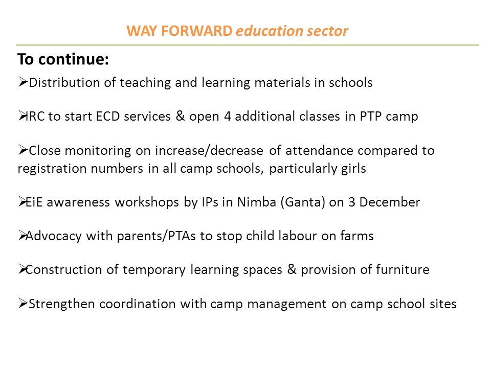 WAY FORWARD education sector To continue: Distribution of teaching and learning materials in schools IRC to start ECD services & open 4 additional cla