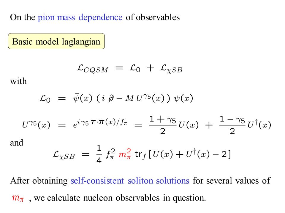 On the pion mass dependence of observables with and After obtaining self-consistent soliton solutions for several values of, we calculate nucleon observables in question.