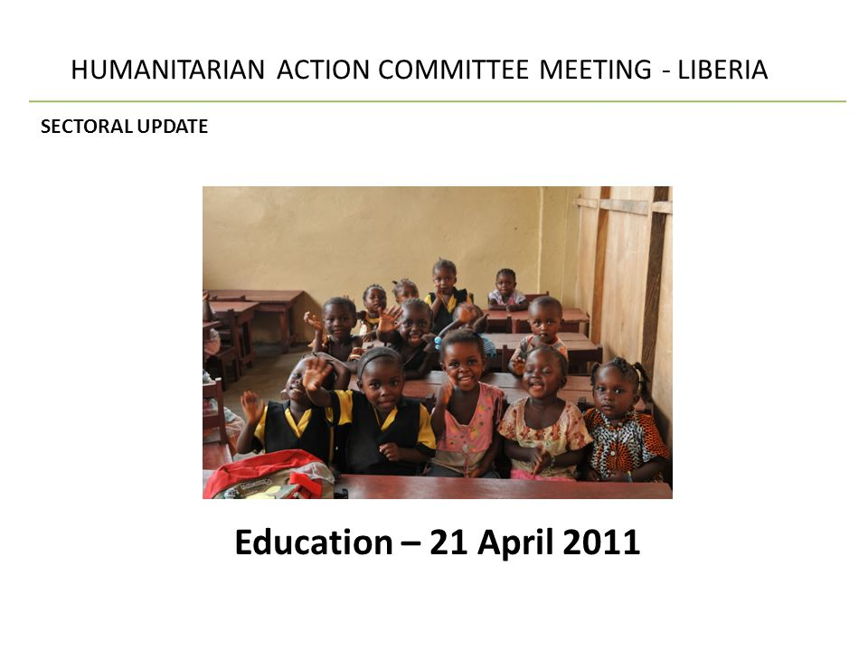 HUMANITARIAN ACTION COMMITTEE MEETING - LIBERIA SECTORAL UPDATE – Education NIMBA Bahn Refugee camp (SC-UK) 916 children registered for ECD and the primary school at the Bahn Refugee Camp.