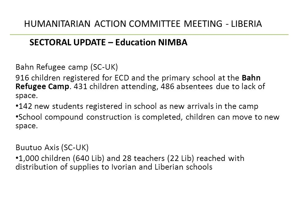 HUMANITARIAN ACTION COMMITTEE MEETING - LIBERIA SECTORAL UPDATE – Education NIMBA (cont.) Gborplay Axis (Plan) 1,100 children (800 Lib) reached in 3 ECD centers.
