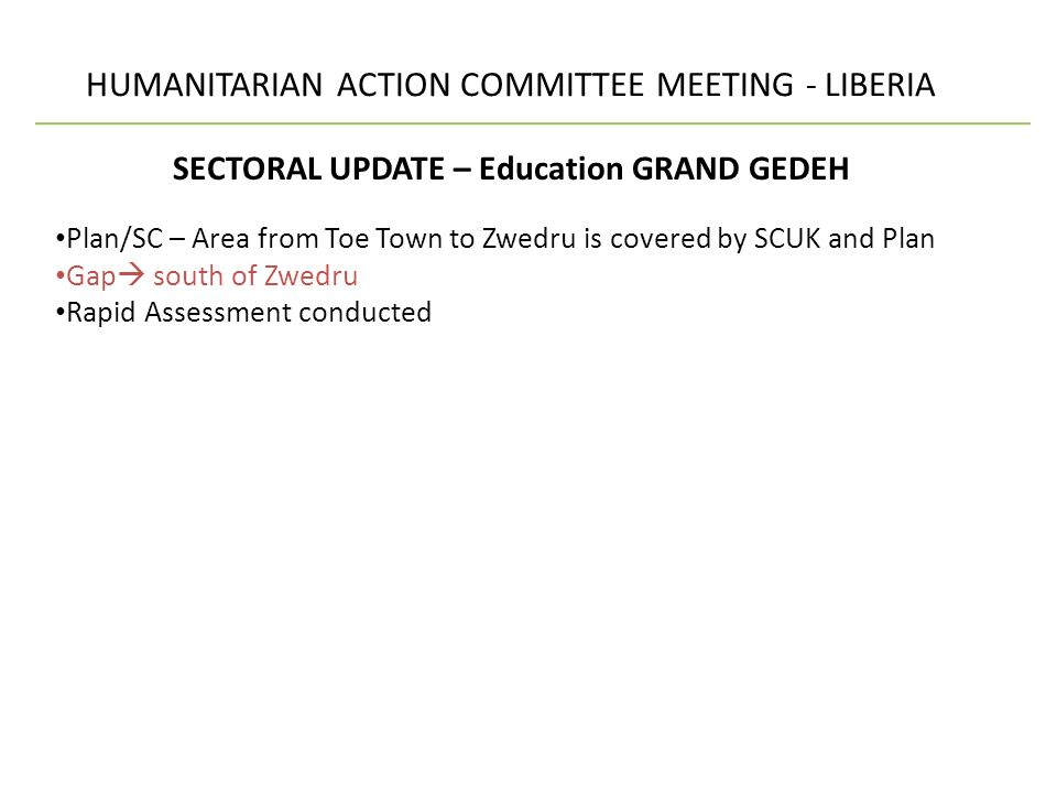 HUMANITARIAN ACTION COMMITTEE MEETING - LIBERIA SECTORAL UPDATE – Education GRAND GEDEH Plan/SC – Area from Toe Town to Zwedru is covered by SCUK and Plan Gap south of Zwedru Rapid Assessment conducted