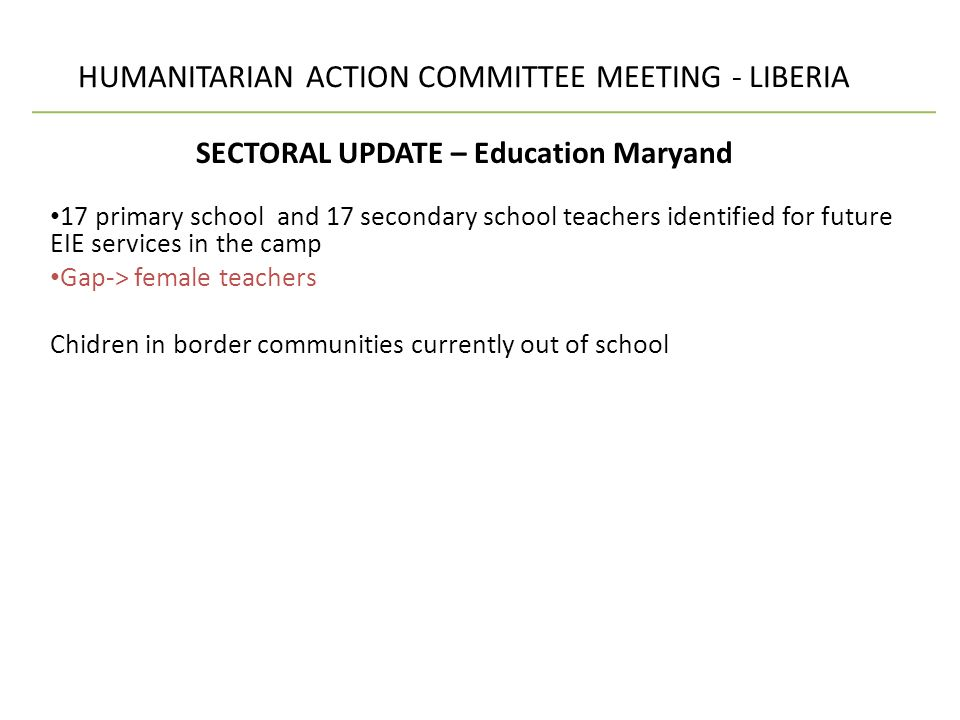 HUMANITARIAN ACTION COMMITTEE MEETING - LIBERIA SECTORAL UPDATE – Education Maryand 17 primary school and 17 secondary school teachers identified for future EIE services in the camp Gap-> female teachers Chidren in border communities currently out of school