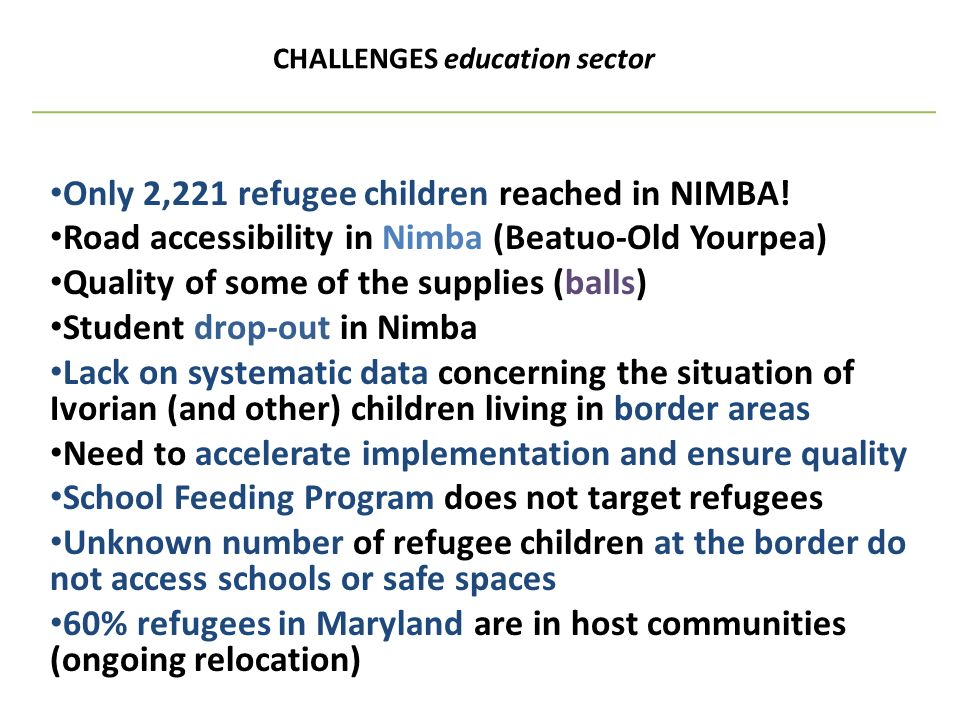 CHALLENGES education sector Only 2,221 refugee children reached in NIMBA! Road accessibility in Nimba (Beatuo-Old Yourpea) Quality of some of the supp