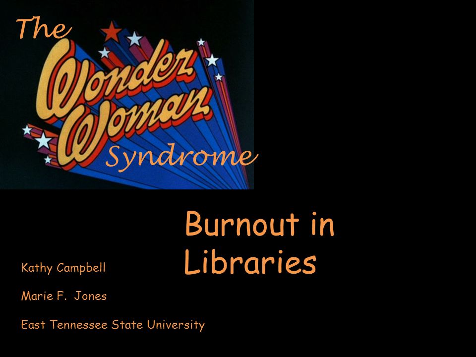 Syndrome The Burnout in Libraries Kathy Campbell Marie F. Jones East Tennessee State University