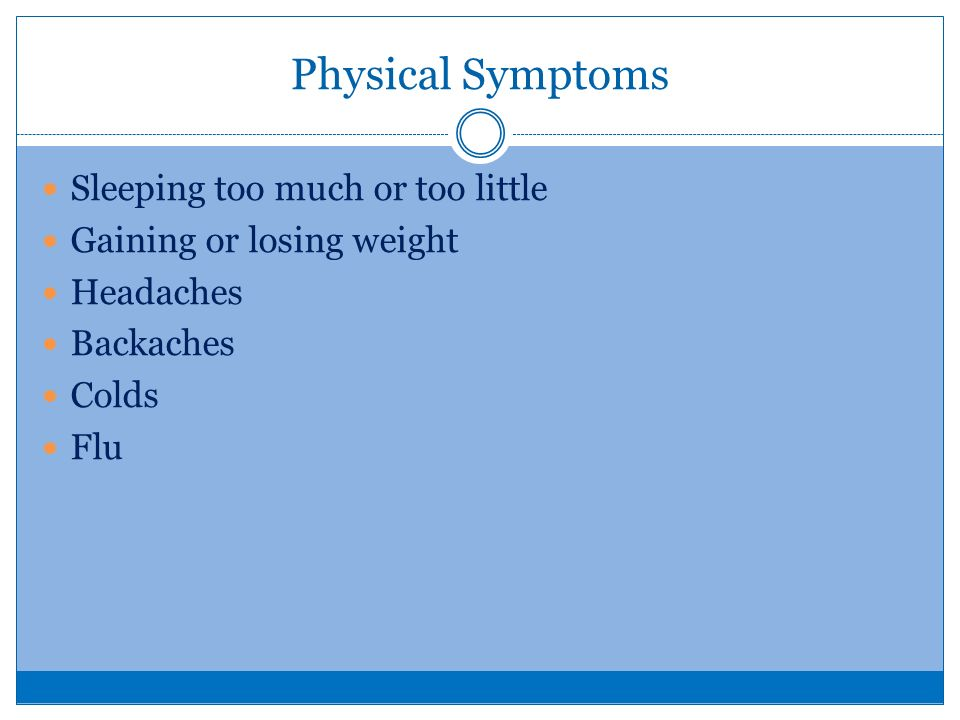 Physical Symptoms Sleeping too much or too little Gaining or losing weight Headaches Backaches Colds Flu