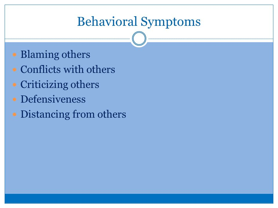 Behavioral Symptoms Blaming others Conflicts with others Criticizing others Defensiveness Distancing from others