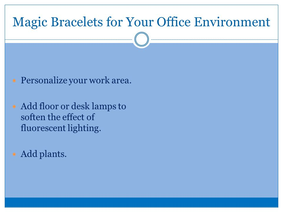 Magic Bracelets for Your Office Environment Personalize your work area. Add floor or desk lamps to soften the effect of fluorescent lighting. Add plan