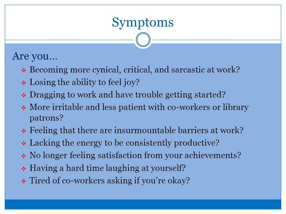 Symptoms Are you… Becoming more cynical, critical, and sarcastic at work.