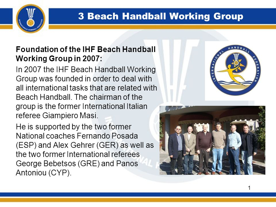 3 Beach Handball Working Group Mission statement Beach Working Group: The Beach Handball Working Group is one of the IHFs permanent Working Groups and is a technical body for competitions and non-competitions-related matters concerning Beach Handball with the following specific tasks: Organization of IHFs Beach Handball events and competitions Composition of Playing Rules and technical regulations Development of coaching methods and training techniques 2