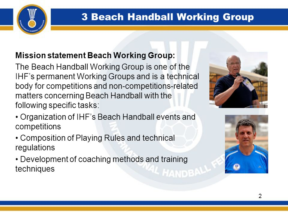 3 Beach Handball Working Group Mission statement Beach Working Group: Global promotion and development of Beach Handball Development of Beach Handball curriculum, educational programs, methods and materials Preparation of promotional materials and tools Selection, training, deployment and monitoring of international referees and delegates Selection and training of Beach Handball lecturers Qualitative and quantitative match analysis Nomination of world selection teams 3