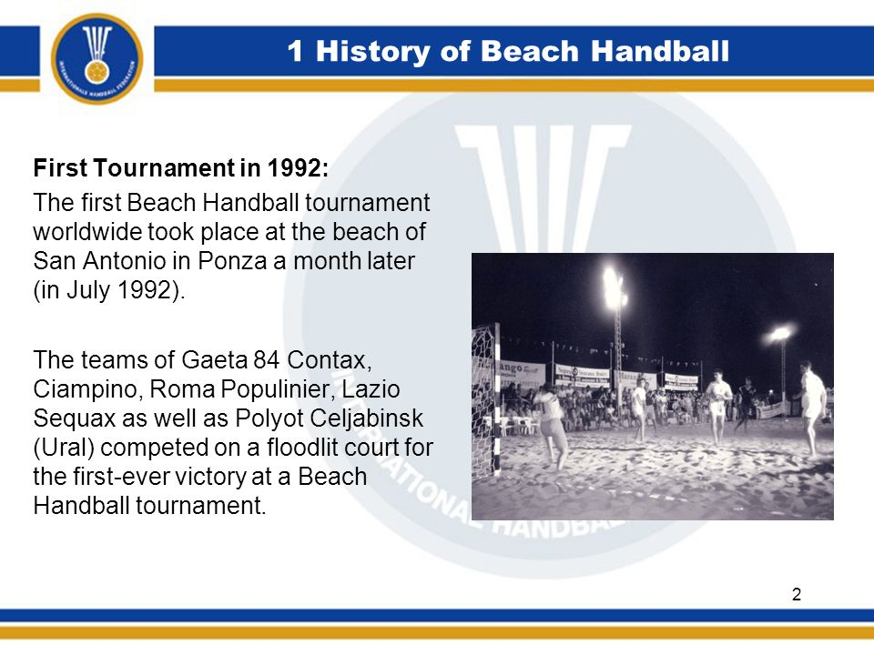 First Tournament in 1992: The first Beach Handball tournament worldwide took place at the beach of San Antonio in Ponza a month later (in July 1992).