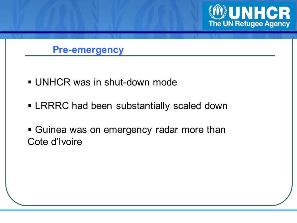 Pre-emergency UNHCR was in shut-down mode LRRRC had been substantially scaled down Guinea was on emergency radar more than Cote dIvoire