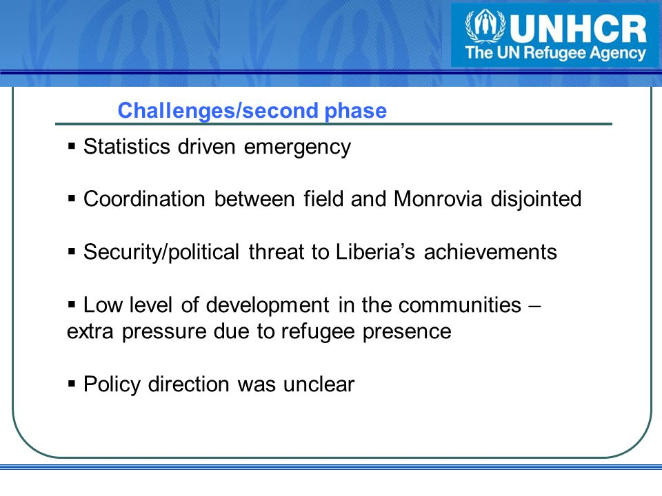 Challenges/second phase Statistics driven emergency Coordination between field and Monrovia disjointed Security/political threat to Liberias achievements Low level of development in the communities – extra pressure due to refugee presence Policy direction was unclear