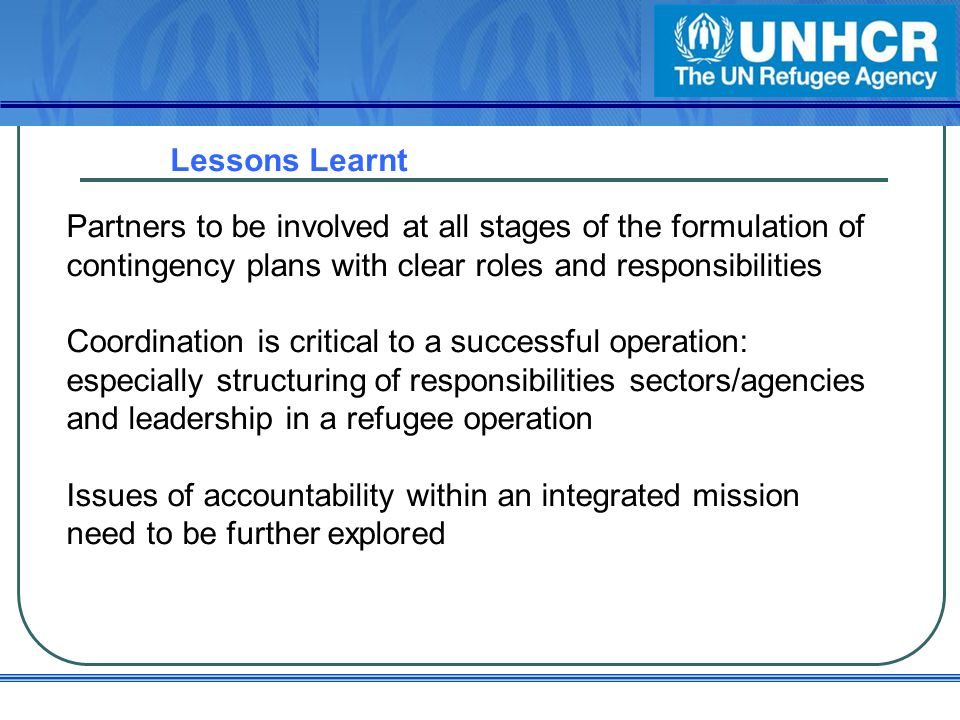 Lessons Learnt Partners to be involved at all stages of the formulation of contingency plans with clear roles and responsibilities Coordination is critical to a successful operation: especially structuring of responsibilities sectors/agencies and leadership in a refugee operation Issues of accountability within an integrated mission need to be further explored