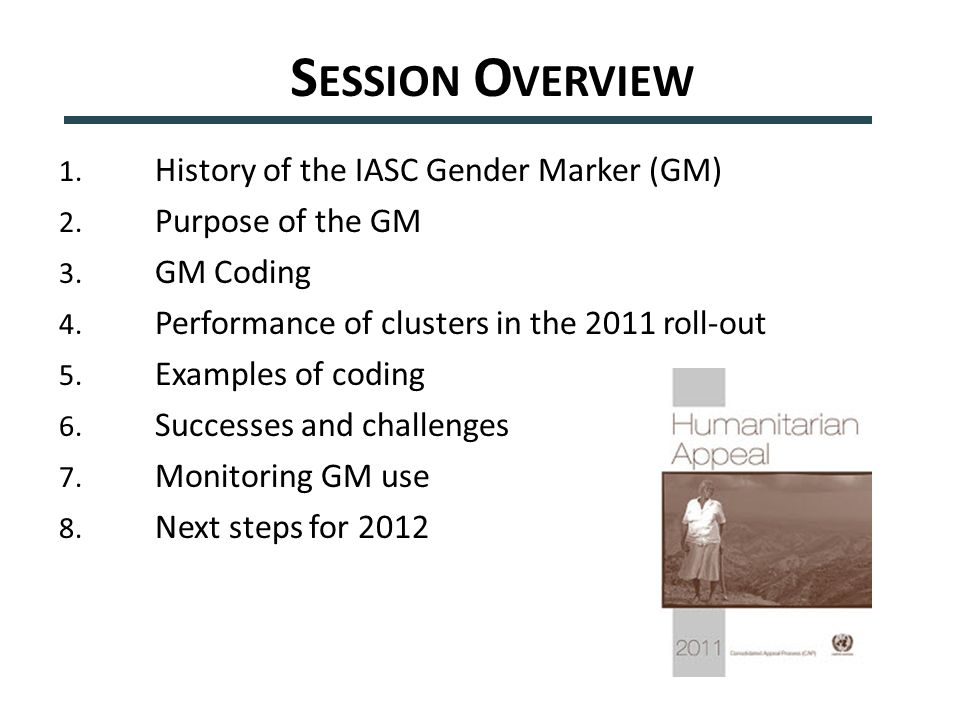 S ESSION O VERVIEW 1. History of the IASC Gender Marker (GM) 2. Purpose of the GM 3. GM Coding 4. Performance of clusters in the 2011 roll-out 5. Exam