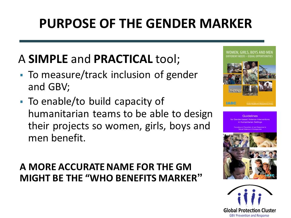 PURPOSE OF THE GENDER MARKER A SIMPLE and PRACTICAL tool; To measure/track inclusion of gender and GBV; To enable/to build capacity of humanitarian teams to be able to design their projects so women, girls, boys and men benefit.