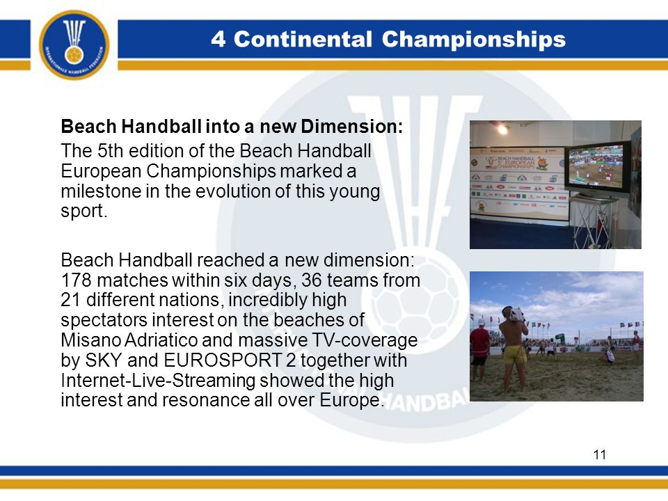4 Continental Championships Beach Handball into a new Dimension: The 5th edition of the Beach Handball European Championships marked a milestone in the evolution of this young sport.