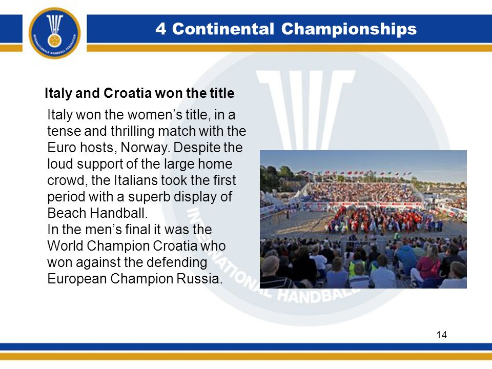 4 Continental Championships Italy and Croatia won the title Italy won the womens title, in a tense and thrilling match with the Euro hosts, Norway. De