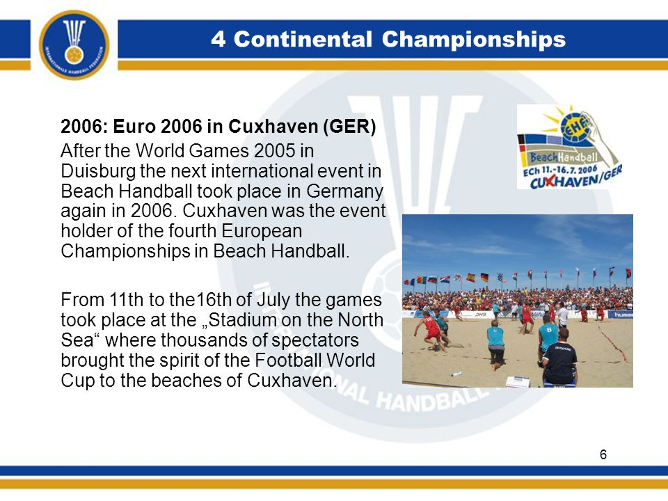 4 Continental Championships 2006: Euro 2006 in Cuxhaven (GER) After the World Games 2005 in Duisburg the next international event in Beach Handball took place in Germany again in 2006.