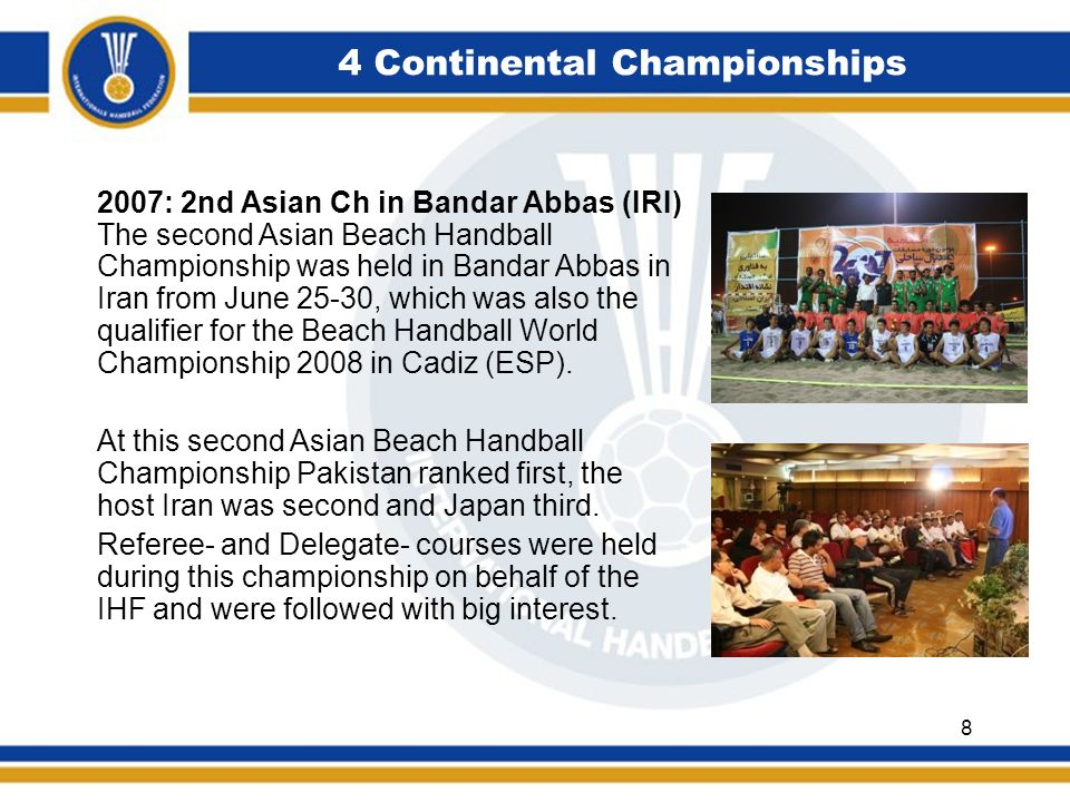4 Continental Championships 2007: 2nd Asian Ch in Bandar Abbas (IRI) The second Asian Beach Handball Championship was held in Bandar Abbas in Iran from June 25-30, which was also the qualifier for the Beach Handball World Championship 2008 in Cadiz (ESP).