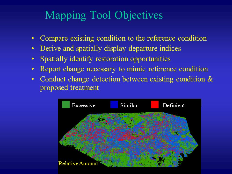 Mapping Tool Objectives Compare existing condition to the reference condition Derive and spatially display departure indices Spatially identify restoration opportunities Report change necessary to mimic reference condition Conduct change detection between existing condition & proposed treatment ExcessiveSimilarDeficient Relative Amount