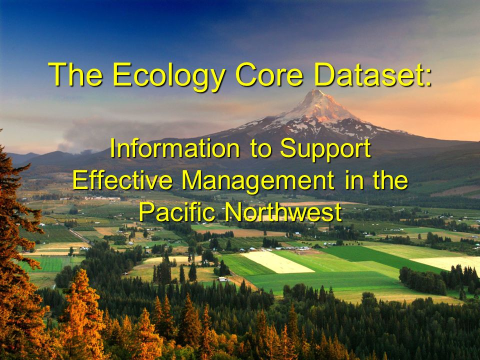 The Ecology Core Dataset: Information to Support Effective Management in the Pacific Northwest The Ecology Core Dataset: Information to Support Effect