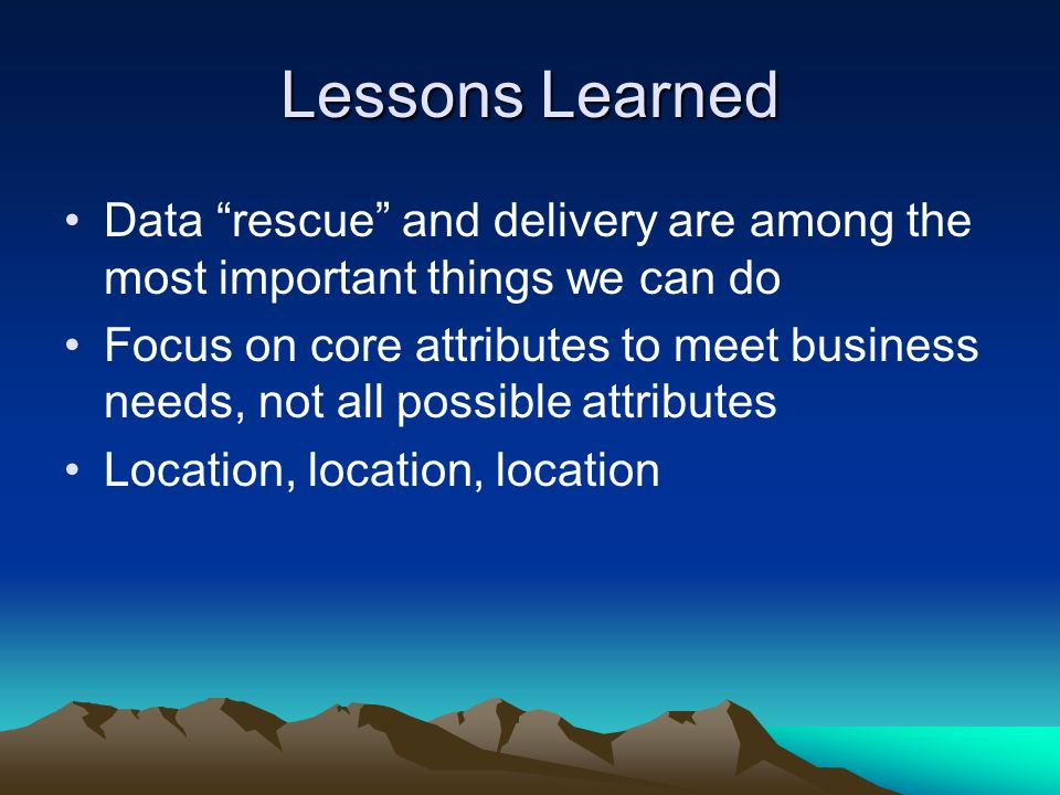 Lessons Learned Data rescue and delivery are among the most important things we can do Focus on core attributes to meet business needs, not all possib