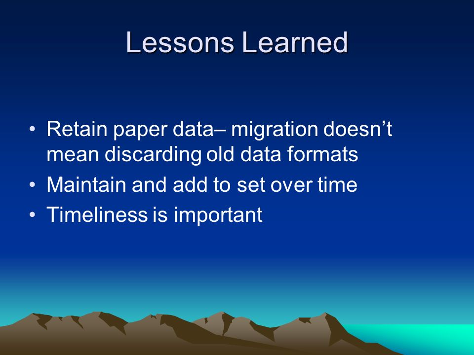 Lessons Learned Retain paper data– migration doesnt mean discarding old data formats Maintain and add to set over time Timeliness is important