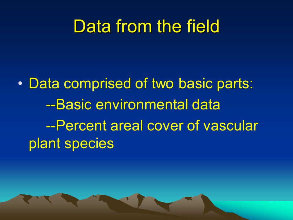 Data from the field Data comprised of two basic parts: --Basic environmental data --Percent areal cover of vascular plant species