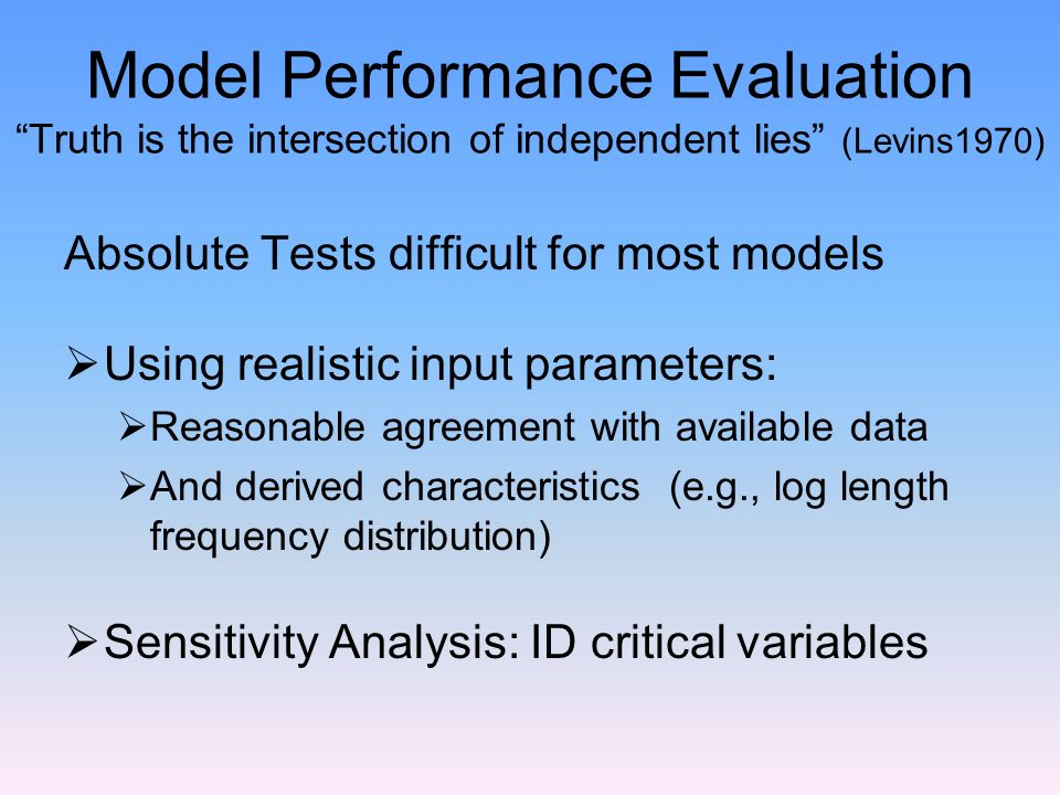 Model Performance Evaluation Truth is the intersection of independent lies (Levins1970) Absolute Tests difficult for most models Using realistic input parameters: Reasonable agreement with available data And derived characteristics (e.g., log length frequency distribution) Sensitivity Analysis: ID critical variables