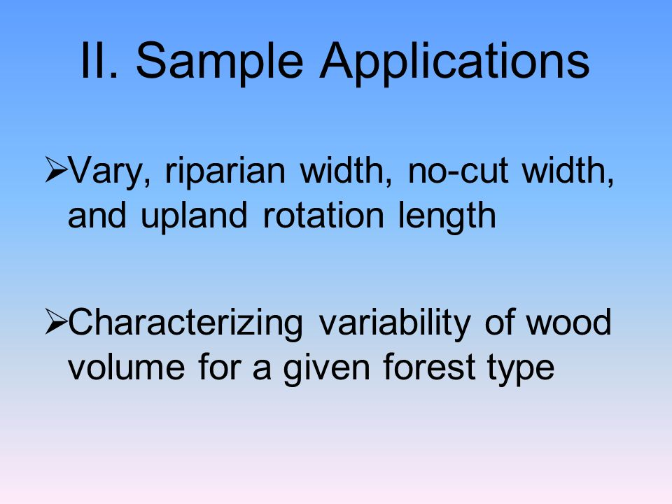 II. Sample Applications Vary, riparian width, no-cut width, and upland rotation length Characterizing variability of wood volume for a given forest ty