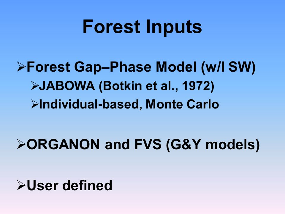 Forest Inputs Forest Gap–Phase Model (w/I SW) JABOWA (Botkin et al., 1972) Individual-based, Monte Carlo ORGANON and FVS (G&Y models) User defined