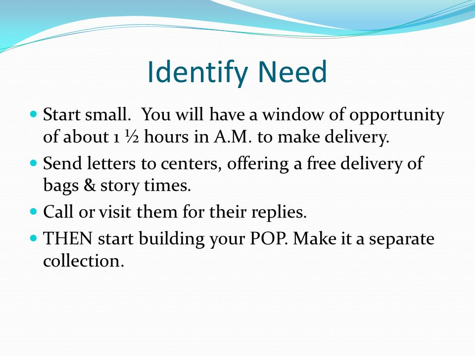 Identify Need Start small. You will have a window of opportunity of about 1 ½ hours in A.M. to make delivery. Send letters to centers, offering a free