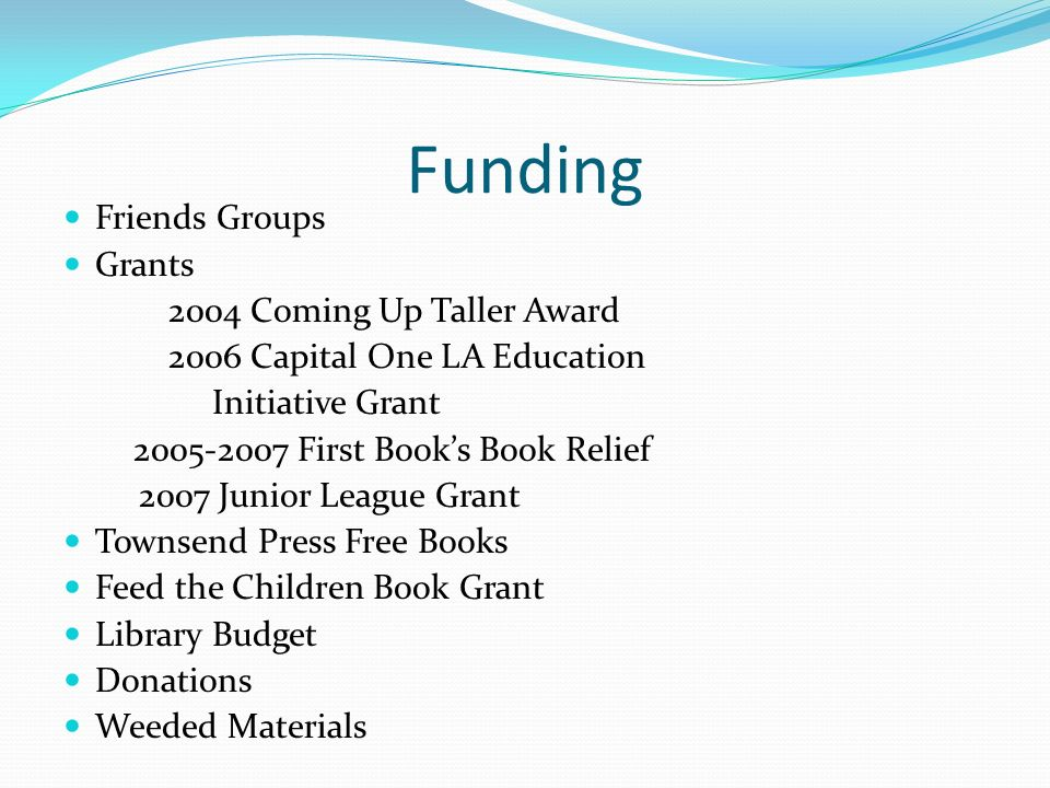 Funding Friends Groups Grants 2004 Coming Up Taller Award 2006 Capital One LA Education Initiative Grant 2005-2007 First Books Book Relief 2007 Junior