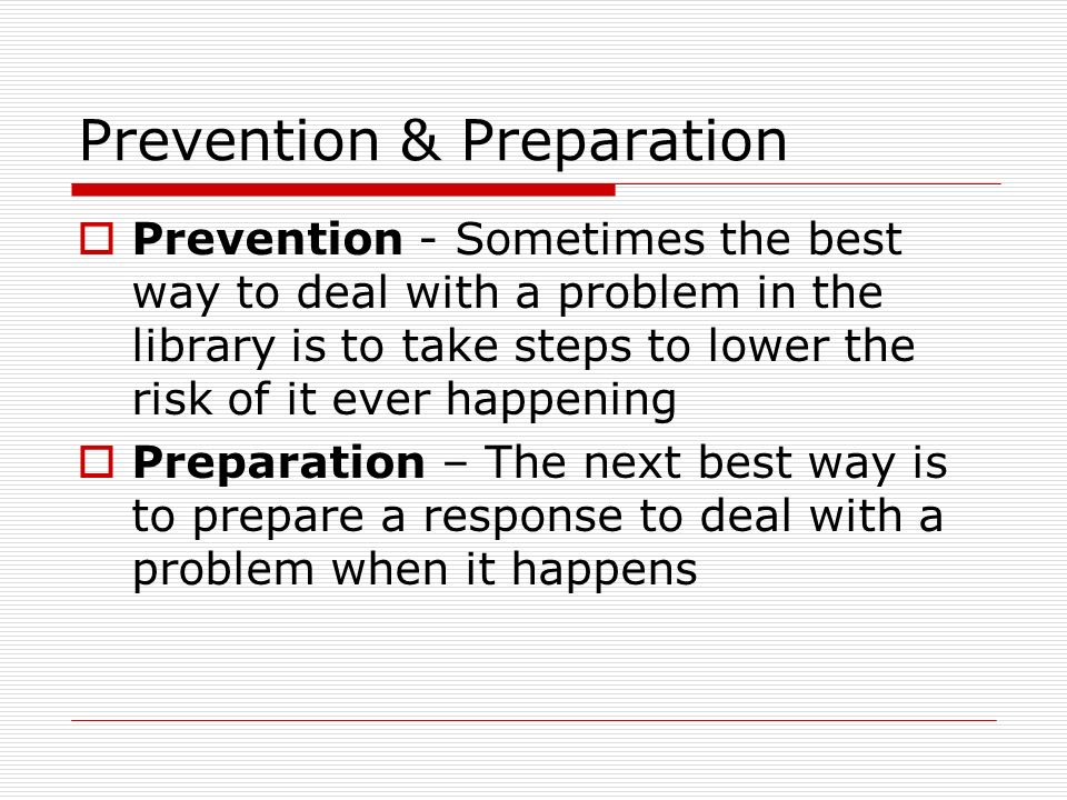 Prevention & Preparation Prevention - Sometimes the best way to deal with a problem in the library is to take steps to lower the risk of it ever happening Preparation – The next best way is to prepare a response to deal with a problem when it happens
