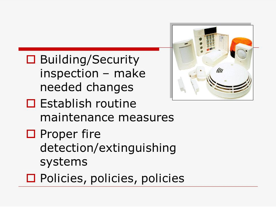 Building/Security inspection – make needed changes Establish routine maintenance measures Proper fire detection/extinguishing systems Policies, policies, policies