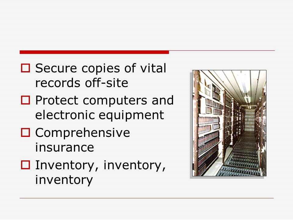 Secure copies of vital records off-site Protect computers and electronic equipment Comprehensive insurance Inventory, inventory, inventory