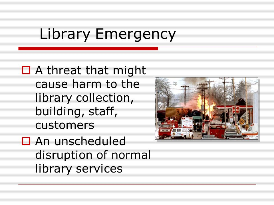 Library Emergency A threat that might cause harm to the library collection, building, staff, customers An unscheduled disruption of normal library services