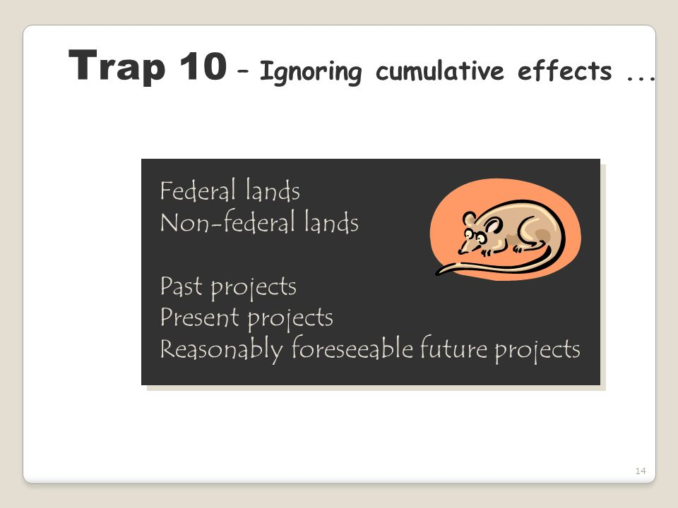 14 T rap 10 – Ignoring cumulative effects... Federal lands Non-federal lands Past projects Present projects Reasonably foreseeable future projects Fed