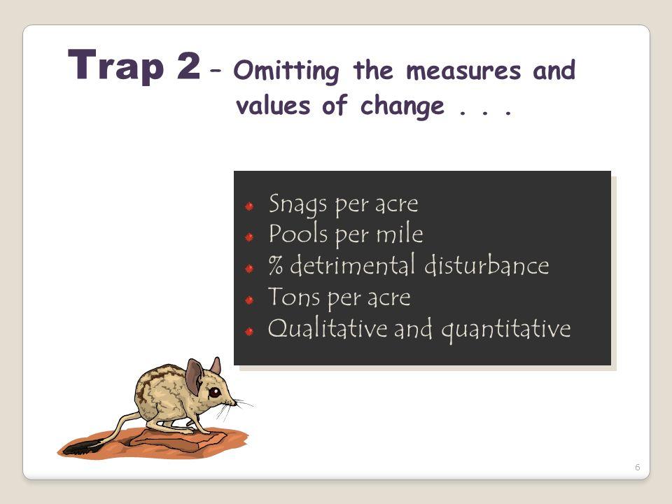 6 T rap 2 – Omitting the measures and values of change... Snags per acre Pools per mile % detrimental disturbance Tons per acre Qualitative and quanti