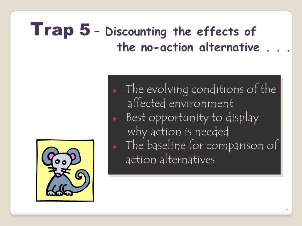 9 T rap 5 – Discounting the effects of the no-action alternative... The evolving conditions of the affected environment Best opportunity to display wh