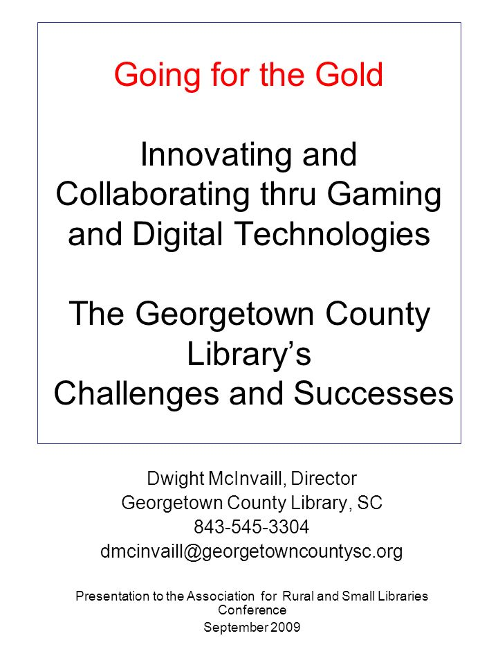 Going for the Gold Innovating and Collaborating thru Gaming and Digital Technologies The Georgetown County Librarys Challenges and Successes Dwight Mc