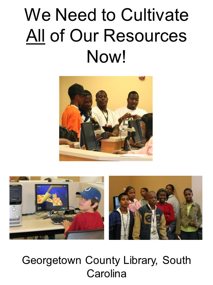 We Need to Cultivate All of Our Resources Now! Georgetown County Library, South Carolina