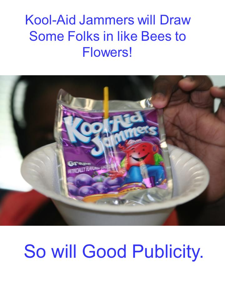 Kool-Aid Jammers will Draw Some Folks in like Bees to Flowers! So will Good Publicity.