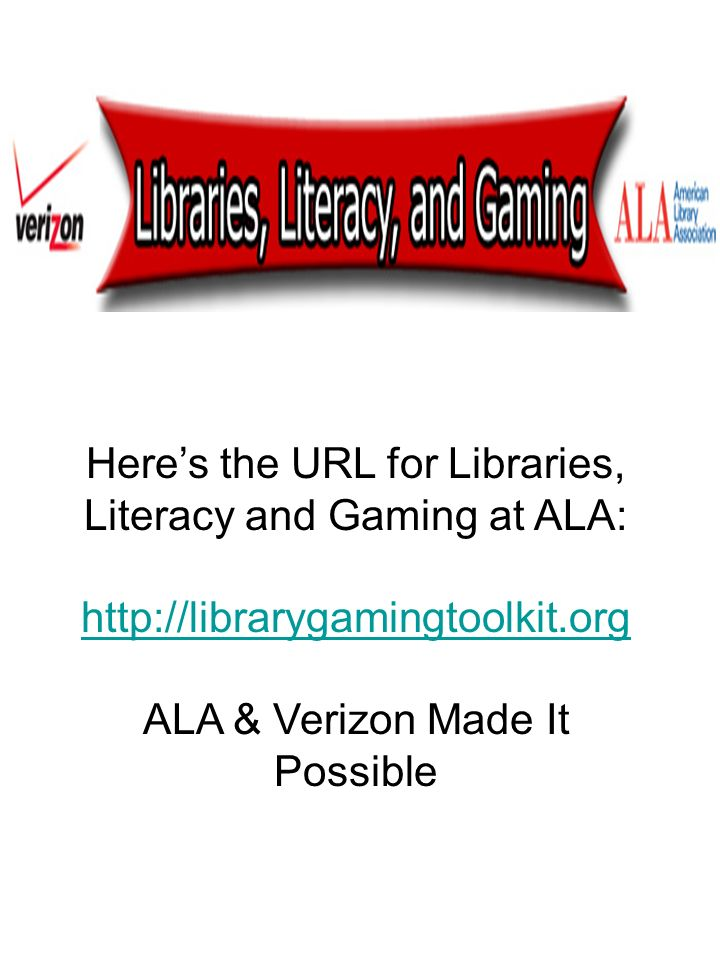 Heres the URL for Libraries, Literacy and Gaming at ALA: http://librarygamingtoolkit.org ALA & Verizon Made It Possible