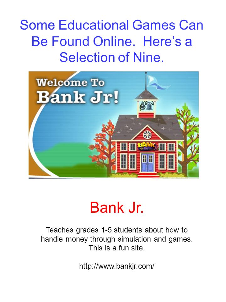 Bank Jr. Teaches grades 1-5 students about how to handle money through simulation and games. This is a fun site. http://www.bankjr.com/ Some Education